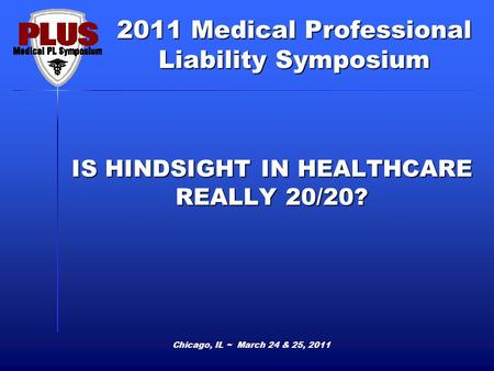 2011 Medical Professional Liability Symposium Chicago, IL ~ March 24 & 25, 2011 IS HINDSIGHT IN HEALTHCARE REALLY 20/20?