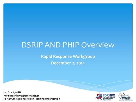 DSRIP AND PHIP Overview Rapid Response Workgroup December 2, 2014 Ian Grant, MPH Rural Health Program Manager Fort Drum Regional Health Planning Organization.