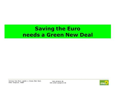 Saving the Euro needs a Green New Deal Sven Giegold, MdEP www.gruene.de www.sven-giegold.de Saving the Euro needs a Green New Deal.