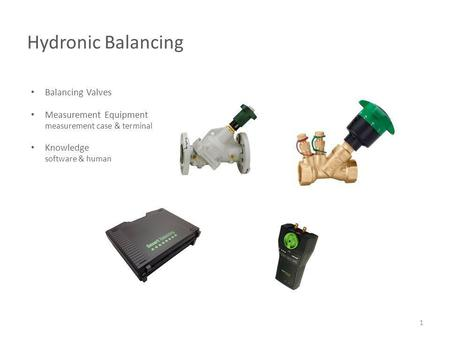 Hydronic Balancing 1 Balancing Valves Measurement Equipment measurement case & terminal Knowledge software & human.