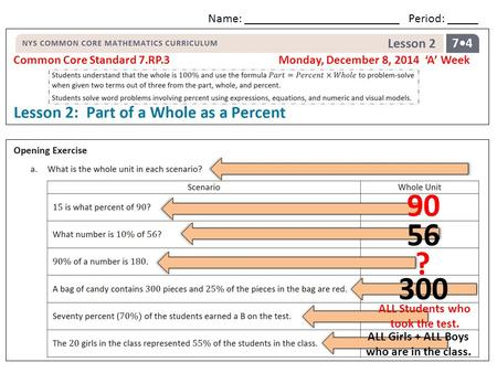 Common Core Standard 7.RP.3 Monday, December 8, 2014 'A' Week Name: _________________________ Period: _____ 90 56 ? 300 ALL Students who took the test.