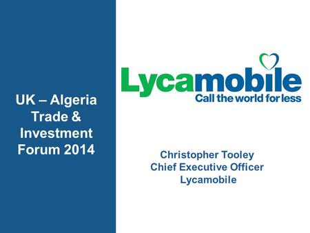 Christopher Tooley Chief Executive Officer Lycamobile UK – Algeria Trade & Investment Forum 2014.
