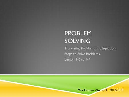 PROBLEM SOLVING Translating Problems Into Equations Steps to Solve Problems Lesson 1-6 to 1-7 Mrs. Crespo Algebra I 2012-2013.