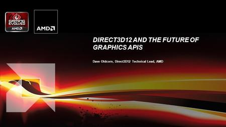 DIRECT3D12 AND THE FUTURE OF GRAPHICS APIS Dave Oldcorn, Direct3D12 Technical Lead, AMD.