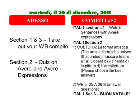 Martedì, il 20 di dicembre, 2011 Section 1 & 3 – Take out your WB compito Section 2 - Quiz on Avere and Avere Expressions ITAL 1 sections 1 - Write 5 Sentences.
