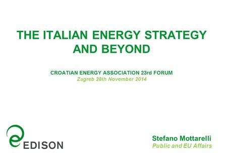 THE ITALIAN ENERGY STRATEGY AND BEYOND CROATIAN ENERGY ASSOCIATION 23rd FORUM Zagreb 28th November 2014 Stefano Mottarelli Public and EU Affairs.