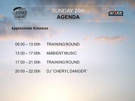 "09:00 – 13:00h 13:00 – 17:00h 17:00 – 21.00h 20:00 – 22:00h TRAINING ROUND AMBIENT MUSIC TRAINING ROUND DJ ""CHERYL DANGER"" SUNDAY 20th AGENDA Approximate."