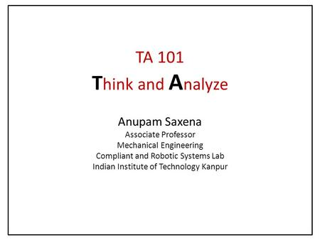TA 101 T hink and A nalyze Anupam Saxena Associate Professor Mechanical Engineering Compliant and Robotic Systems Lab Indian Institute of Technology Kanpur.