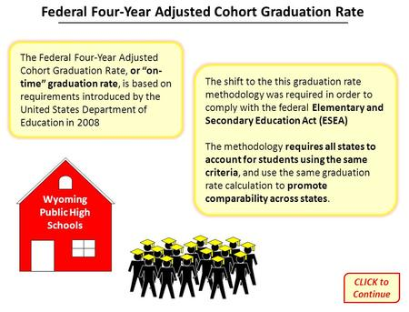 "Wyoming Public High Schools The Federal Four-Year Adjusted Cohort Graduation Rate, or ""on- time"" graduation rate, is based on requirements introduced by."