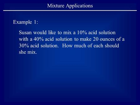Mixture Applications Example 1: Susan would like to mix a 10% acid solution with a 40% acid solution to make 20 ounces of a 30% acid solution. How much.