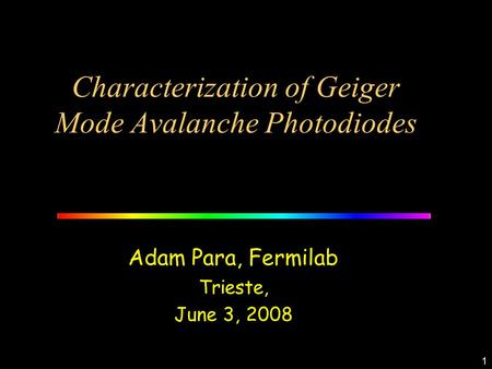 1 Characterization of Geiger Mode Avalanche Photodiodes Adam Para, Fermilab Trieste, June 3, 2008.