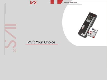 IVS ® : Your Choice. What is IVS ® ? The Interactive Voting System (IVS ® ) is an interactive means of making presentations and improving communication.