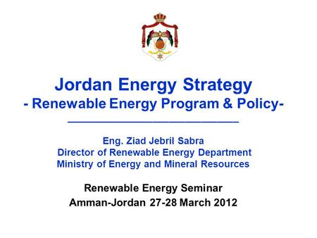 Jordan Energy Strategy - Renewable Energy Program & Policy- ________________________________ Eng. Ziad Jebril Sabra Director of Renewable Energy Department.