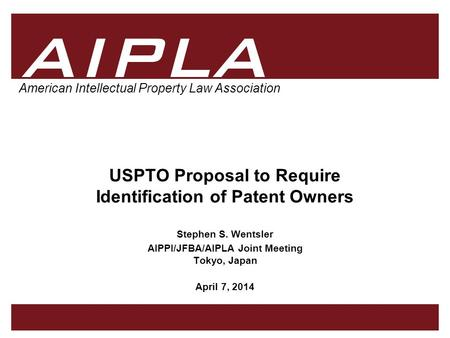 1 1 1 AIPLA Firm Logo American Intellectual Property Law Association USPTO Proposal to Require Identification of Patent Owners Stephen S. Wentsler AIPPI/JFBA/AIPLA.