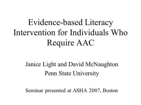Evidence-based Literacy Intervention for Individuals Who Require AAC Janice Light and David McNaughton Penn State University Seminar presented at ASHA.