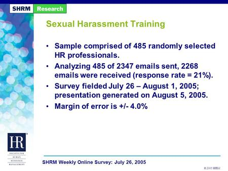 © 2005 SHRM SHRM Weekly Online Survey: July 26, 2005 Sexual Harassment Training Sample comprised of 485 randomly selected HR professionals. Analyzing 485.