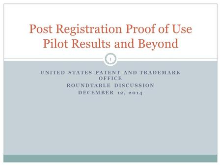 UNITED STATES PATENT AND TRADEMARK OFFICE ROUNDTABLE DISCUSSION DECEMBER 12, 2014 Post Registration Proof of Use Pilot Results and Beyond 1.
