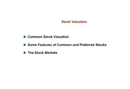 Stock Valuation Common Stock Valuation Some Features of Common and Preferred Stocks The Stock Markets.