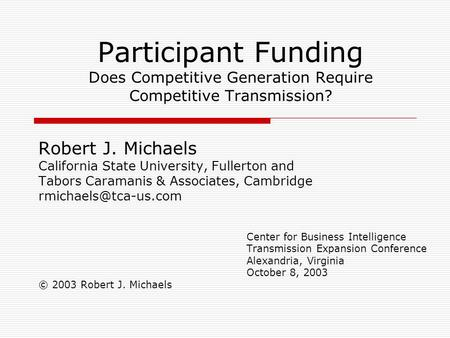 Participant Funding Does Competitive Generation Require Competitive Transmission? Robert J. Michaels California State University, Fullerton and Tabors.