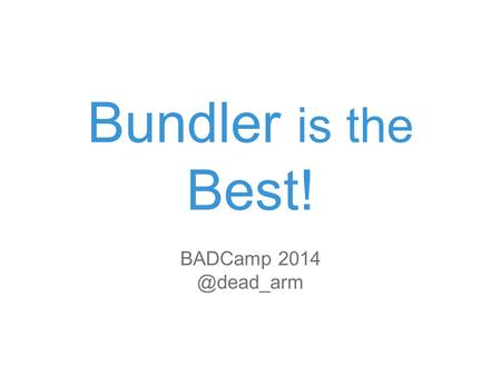 Bundler is the Best! BADCamp  https://github.com/bundler/bundler.