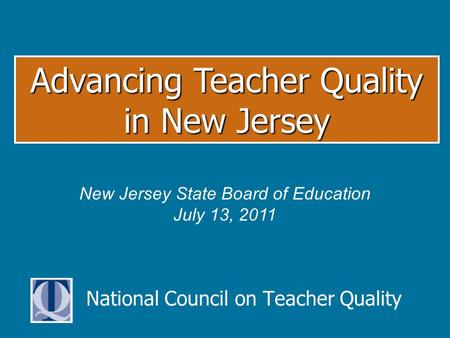 National Council on Teacher Quality Advancing Teacher Quality in New Jersey New Jersey State Board of Education July 13, 2011.
