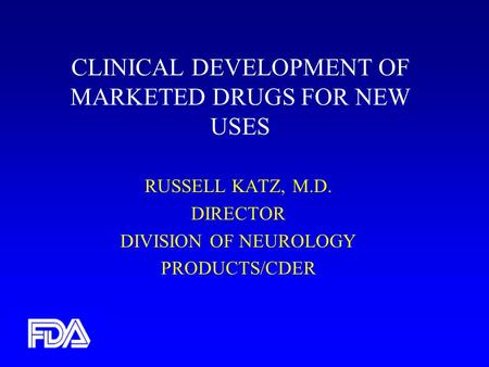 CLINICAL DEVELOPMENT OF MARKETED DRUGS FOR NEW USES RUSSELL KATZ, M.D. DIRECTOR DIVISION OF NEUROLOGY PRODUCTS/CDER.