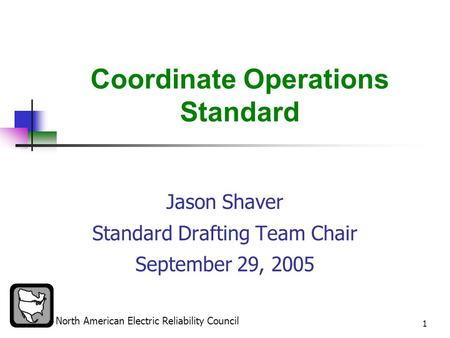North American Electric Reliability Council 1 Coordinate Operations Standard Jason Shaver Standard Drafting Team Chair September 29, 2005.