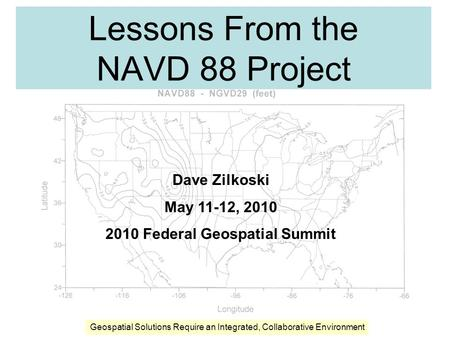 Lessons From the NAVD 88 Project Dave Zilkoski May 11-12, 2010 2010 Federal Geospatial Summit Geospatial Solutions Require an Integrated, Collaborative.