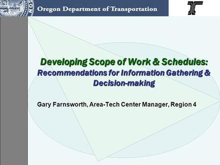 Developing Scope of Work & Schedules: Recommendations for Information Gathering & Decision-making Gary Farnsworth, Area-Tech Center Manager, Region 4.
