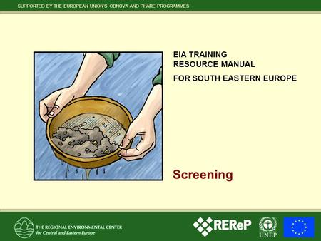 SUPPORTED BY THE EUROPEAN UNION'S OBNOVA AND PHARE PROGRAMMES EIA TRAINING RESOURCE MANUAL FOR SOUTH EASTERN EUROPE Screening.