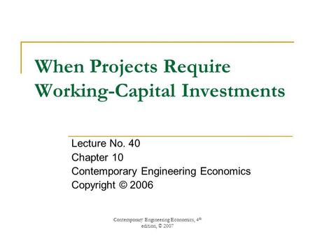 Contemporary Engineering Economics, 4 th edition, © 2007 When Projects Require Working-Capital Investments Lecture No. 40 Chapter 10 Contemporary Engineering.