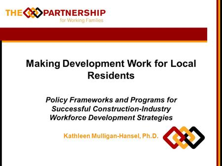 Making Development Work for Local Residents Policy Frameworks and Programs for Successful Construction-Industry Workforce Development Strategies Kathleen.