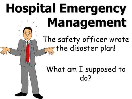 Hospital Emergency Management The safety officer wrote the disaster plan! What am I supposed to do?