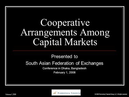 Cooperative Arrangements Among Capital Markets Presented to South Asian Federation of Exchanges Conference in Dhaka, Bangladesh February 1, 2008 © 2008.