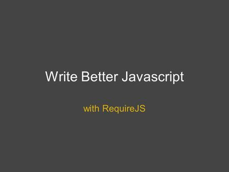 Write Better Javascript with RequireJS. What is RequireJS?