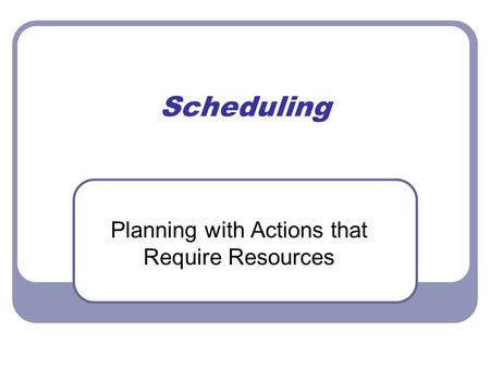 Scheduling Planning with Actions that Require Resources.