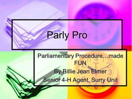 Parly Pro Parliamentary Procedure…made FUN By Billie Jean Elmer Senior 4-H Agent, Surry Unit.