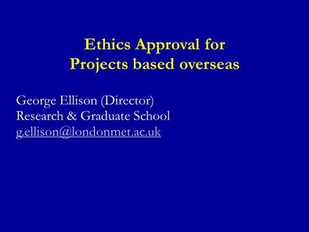 Ethics Approval for Projects based overseas George Ellison (Director) Research & Graduate School