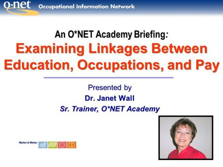 An O*NET Academy Briefing : Examining Linkages Between Education, Occupations, and Pay Presented by Dr. Janet Wall Sr. Trainer, O*NET Academy.