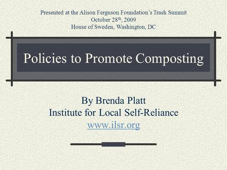 Policies to Promote Composting By Brenda Platt Institute for Local Self-Reliance www.ilsr.org Presented at the Alison Ferguson Foundation's Trash Summit.