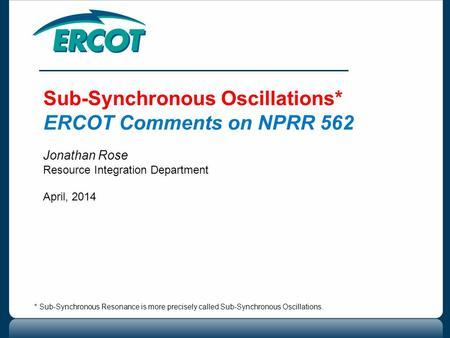 Sub-Synchronous Oscillations* ERCOT Comments on NPRR 562 Jonathan Rose Resource Integration Department April, 2014 * Sub-Synchronous Resonance is more.