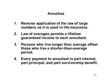 18-1 Annuities 1.Reverse application of the law of large numbers as it is used in life insurance. 2.Law of averages permits a lifetime guaranteed income.