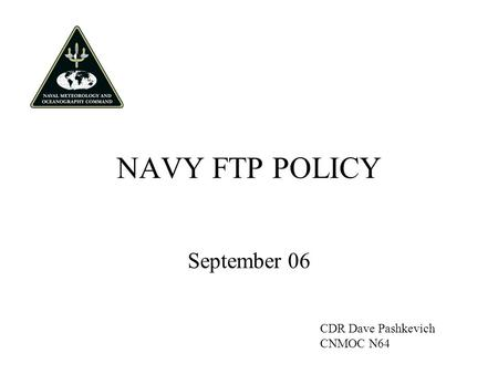 NAVY FTP POLICY September 06 CDR Dave Pashkevich CNMOC N64.