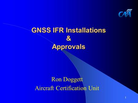 GNSS IFR Installations & Approvals Ron Doggett Aircraft Certification Unit 1.