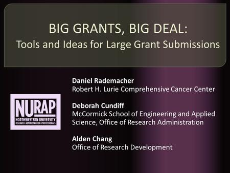 BIG GRANTS, BIG DEAL: Tools and Ideas for Large Grant Submissions Daniel Rademacher Robert H. Lurie Comprehensive Cancer Center Deborah Cundiff McCormick.