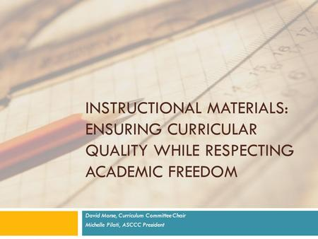 INSTRUCTIONAL MATERIALS: ENSURING CURRICULAR QUALITY WHILE RESPECTING ACADEMIC FREEDOM David Morse, Curriculum Committee Chair Michelle Pilati, ASCCC President.