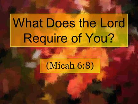 What Does the Lord Require of You? (Micah 6:8). Romans 15:4 For whatever things were written before were written for our learning, that we through the.