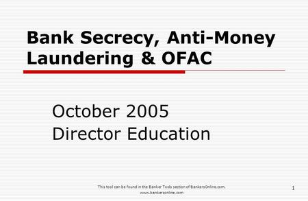 This tool can be found in the Banker Tools section of BankersOnline.com. www.bankersonline.com 1 Bank Secrecy, Anti-Money Laundering & OFAC October 2005.
