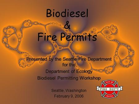 Biodiesel & Fire Permits Presented by the Seattle Fire Department for the Department of Ecology Biodiesel Permitting Workshop Seattle, Washington February.