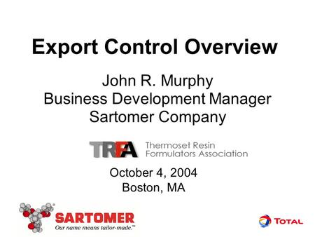 Export Control Overview John R. Murphy Business Development Manager Sartomer Company October 4, 2004 Boston, MA.